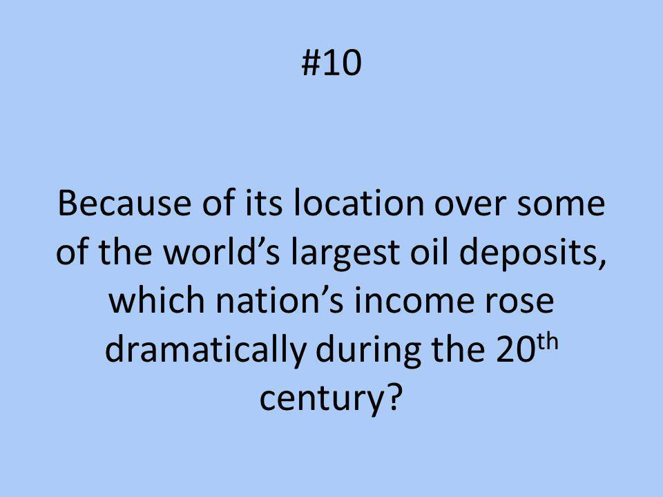 #10 Because of its location over some of the world's largest oil deposits, which nation's income rose dramatically during the 20th century
