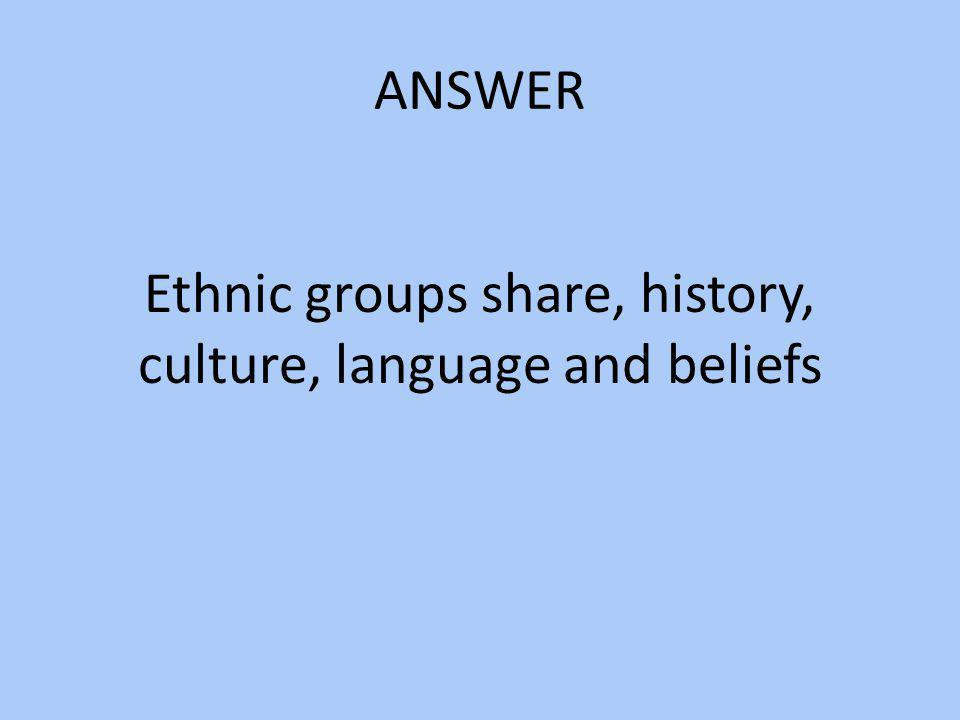Ethnic groups share, history, culture, language and beliefs