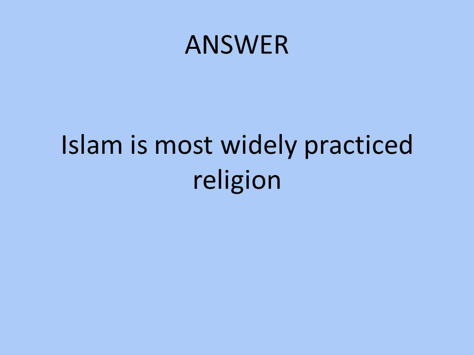 Islam is most widely practiced religion