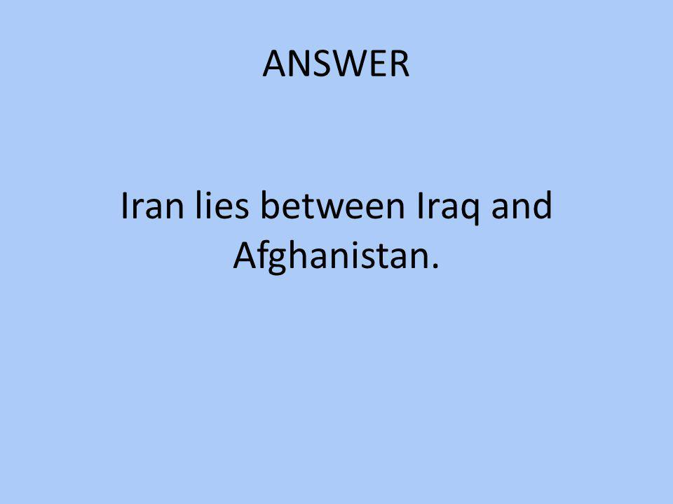 Iran lies between Iraq and Afghanistan.