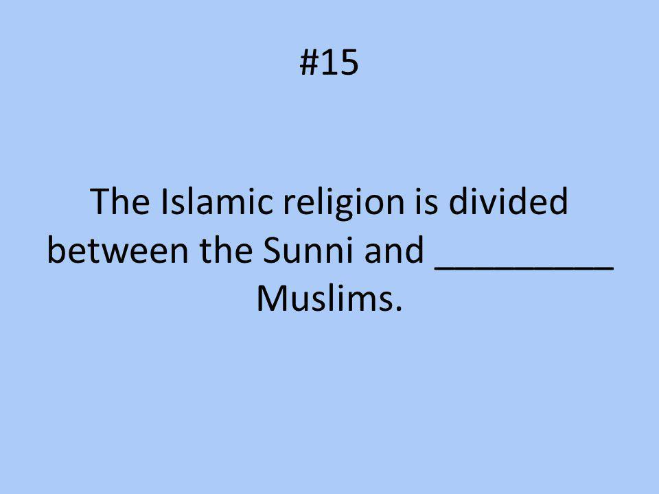 #15 The Islamic religion is divided between the Sunni and _________ Muslims.