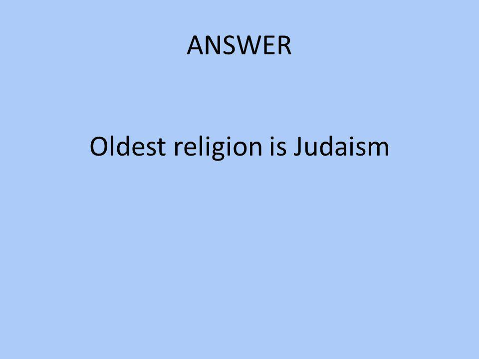 Oldest religion is Judaism