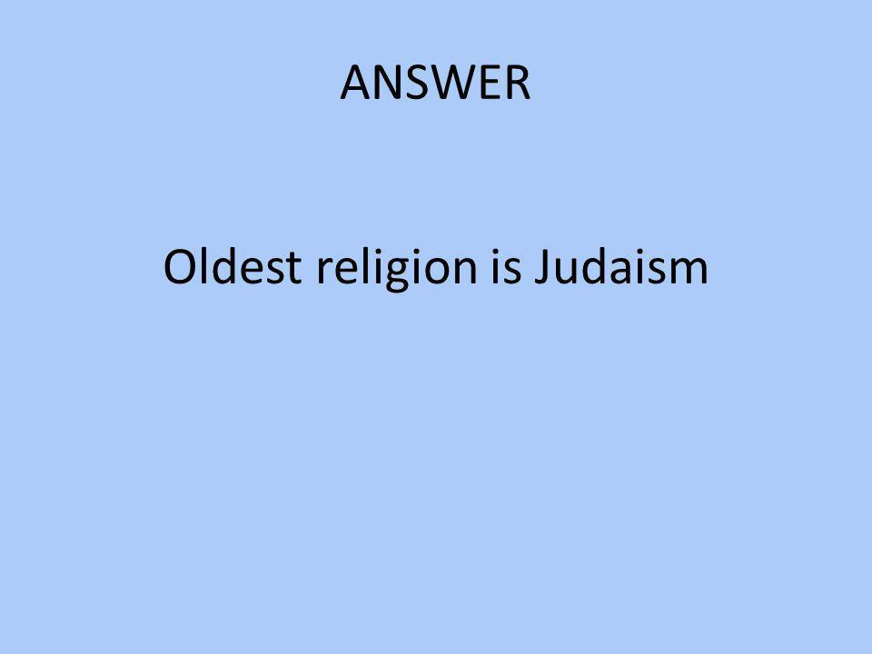 Oldest religion is Judaism