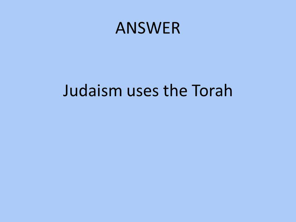 ANSWER Judaism uses the Torah