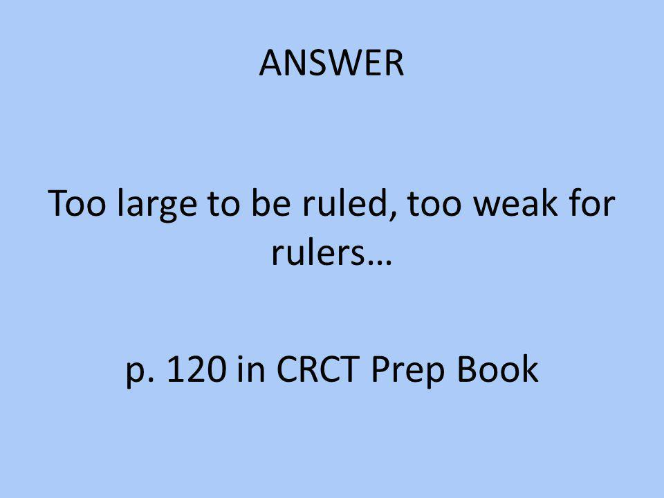 Too large to be ruled, too weak for rulers… p. 120 in CRCT Prep Book