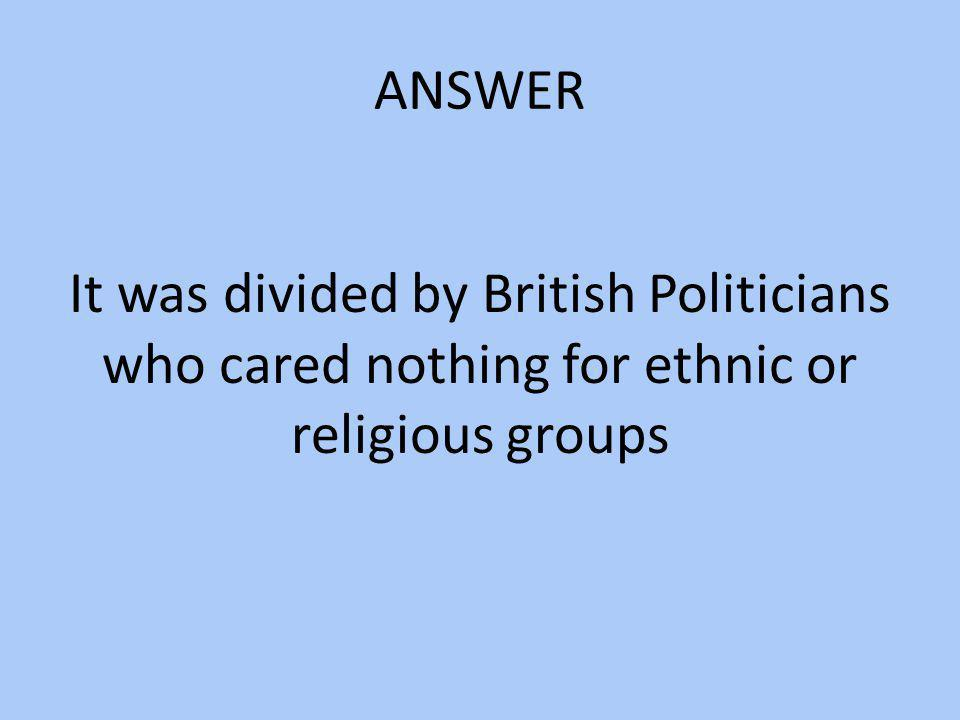 ANSWER It was divided by British Politicians who cared nothing for ethnic or religious groups