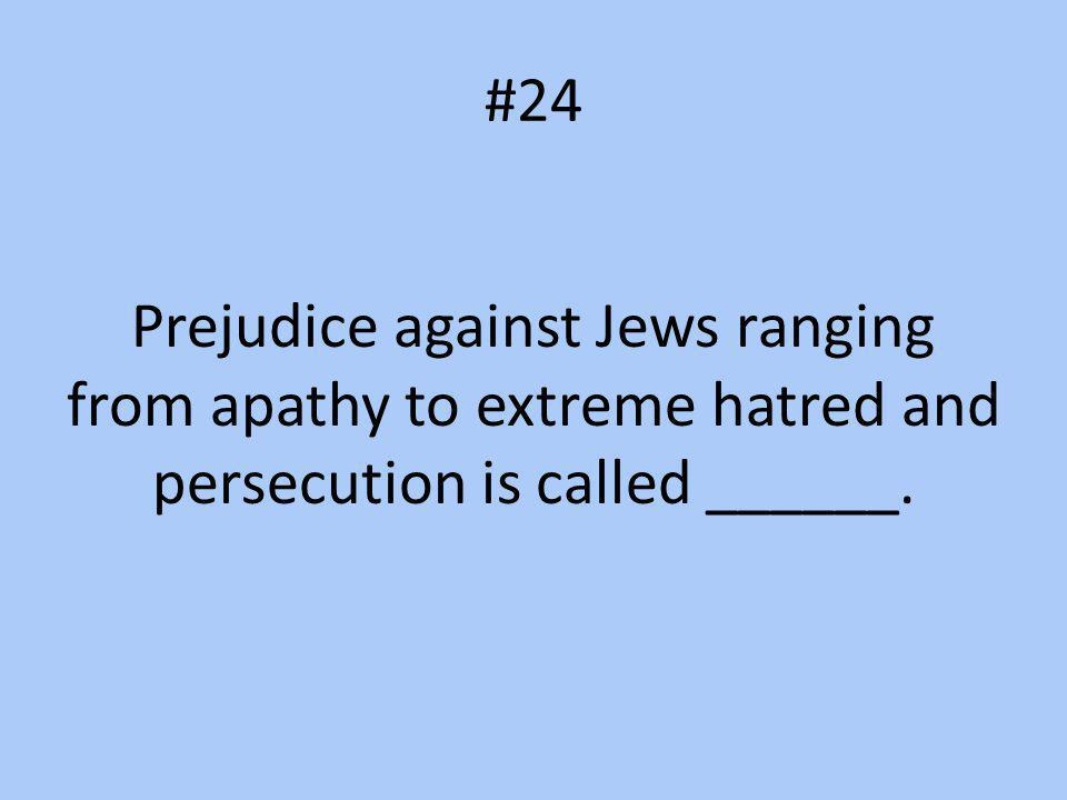 #24 Prejudice against Jews ranging from apathy to extreme hatred and persecution is called ______.