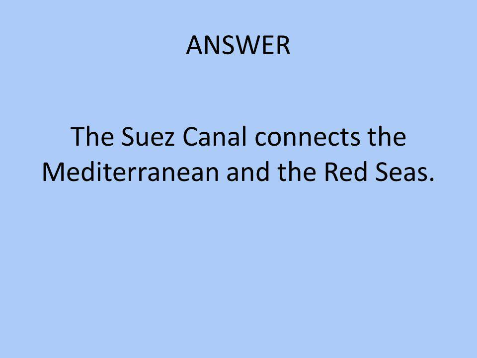 The Suez Canal connects the Mediterranean and the Red Seas.
