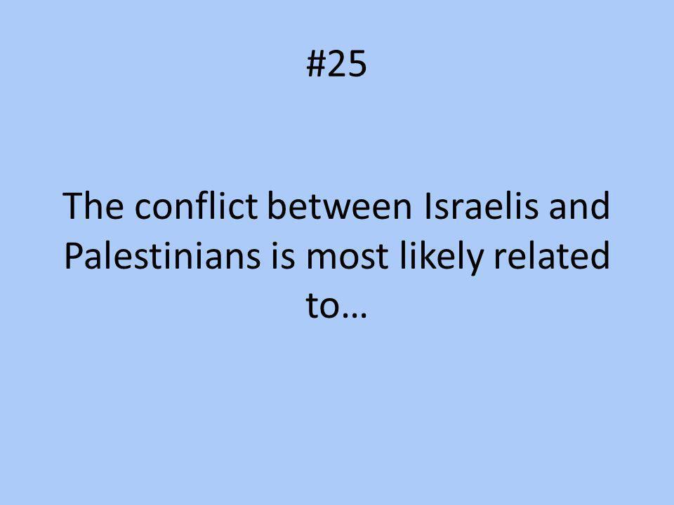 #25 The conflict between Israelis and Palestinians is most likely related to…