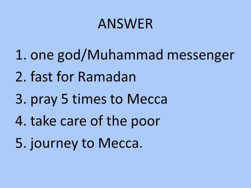 ANSWER 1. one god/Muhammad messenger 2. fast for Ramadan 3.