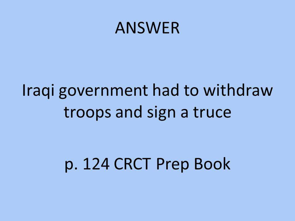 ANSWER Iraqi government had to withdraw troops and sign a truce p. 124 CRCT Prep Book