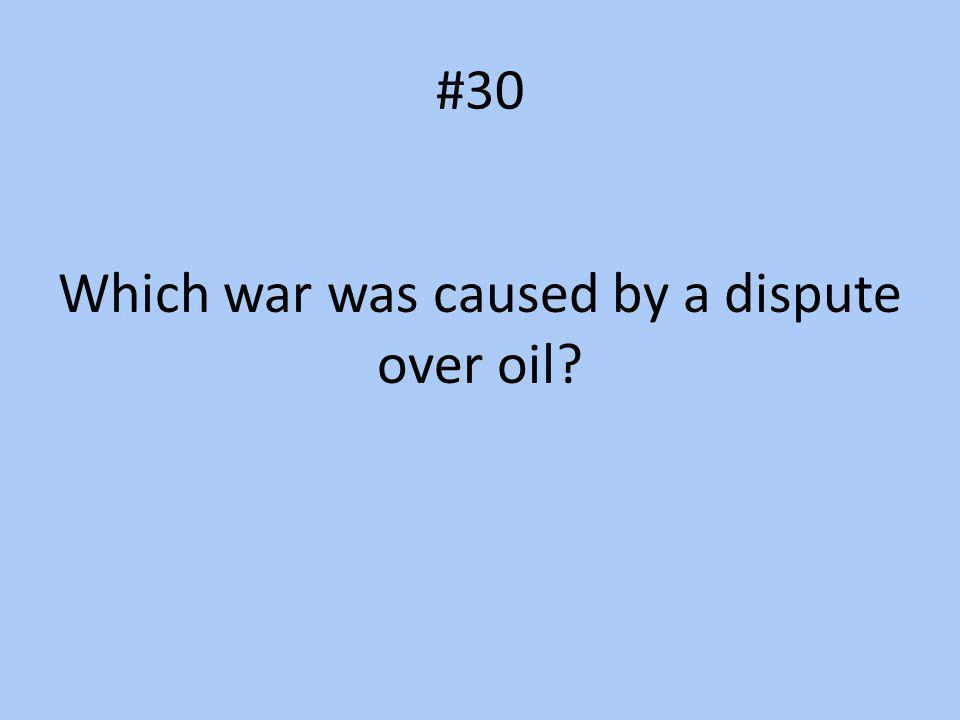 Which war was caused by a dispute over oil
