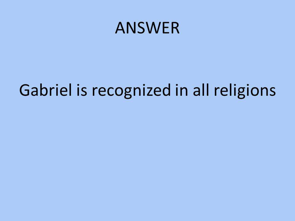 Gabriel is recognized in all religions