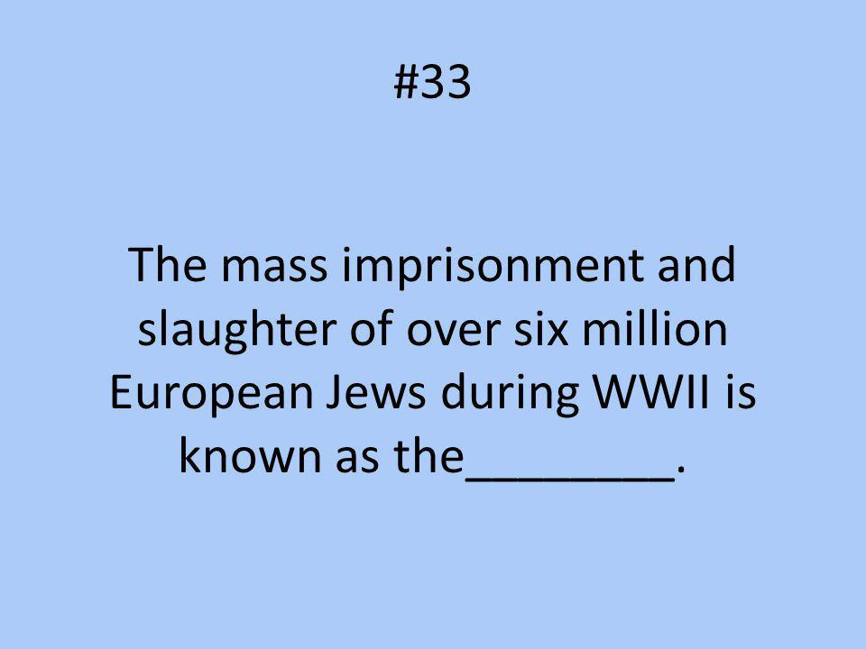 #33 The mass imprisonment and slaughter of over six million European Jews during WWII is known as the________.