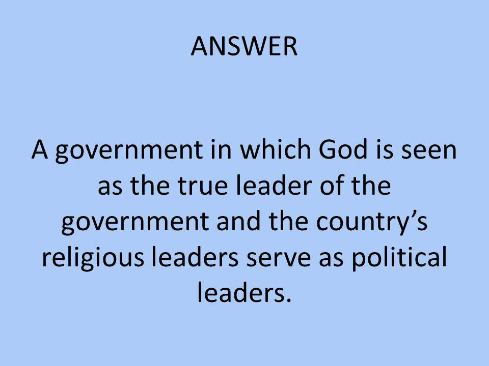 ANSWER A government in which God is seen as the true leader of the government and the country's religious leaders serve as political leaders.