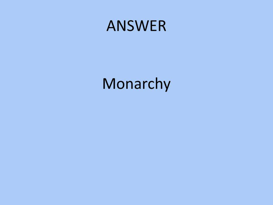 ANSWER Monarchy