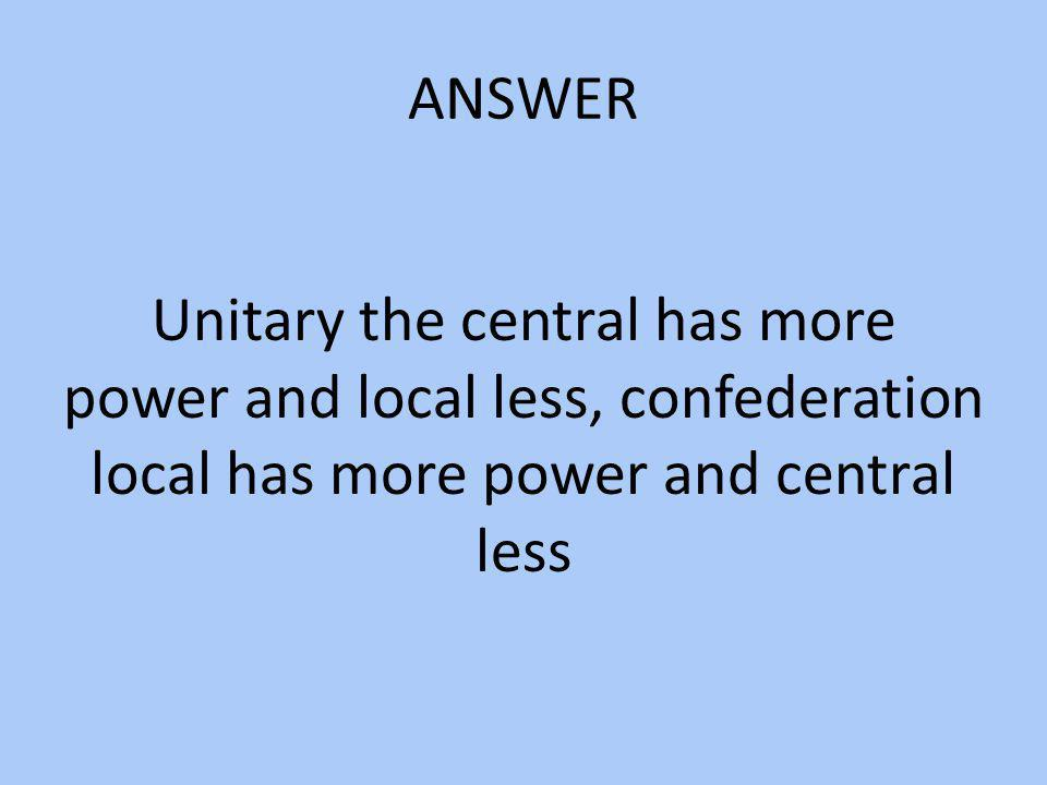 ANSWER Unitary the central has more power and local less, confederation local has more power and central less.