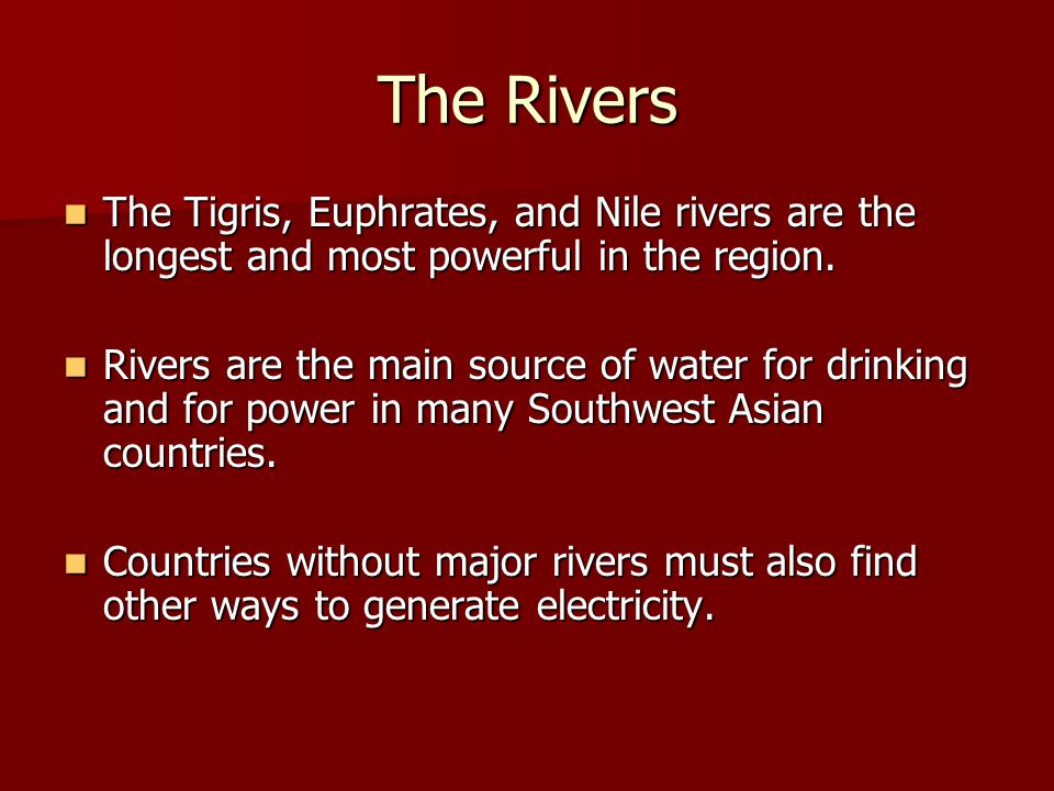 The Rivers The Tigris, Euphrates, and Nile rivers are the longest and most powerful in the region.