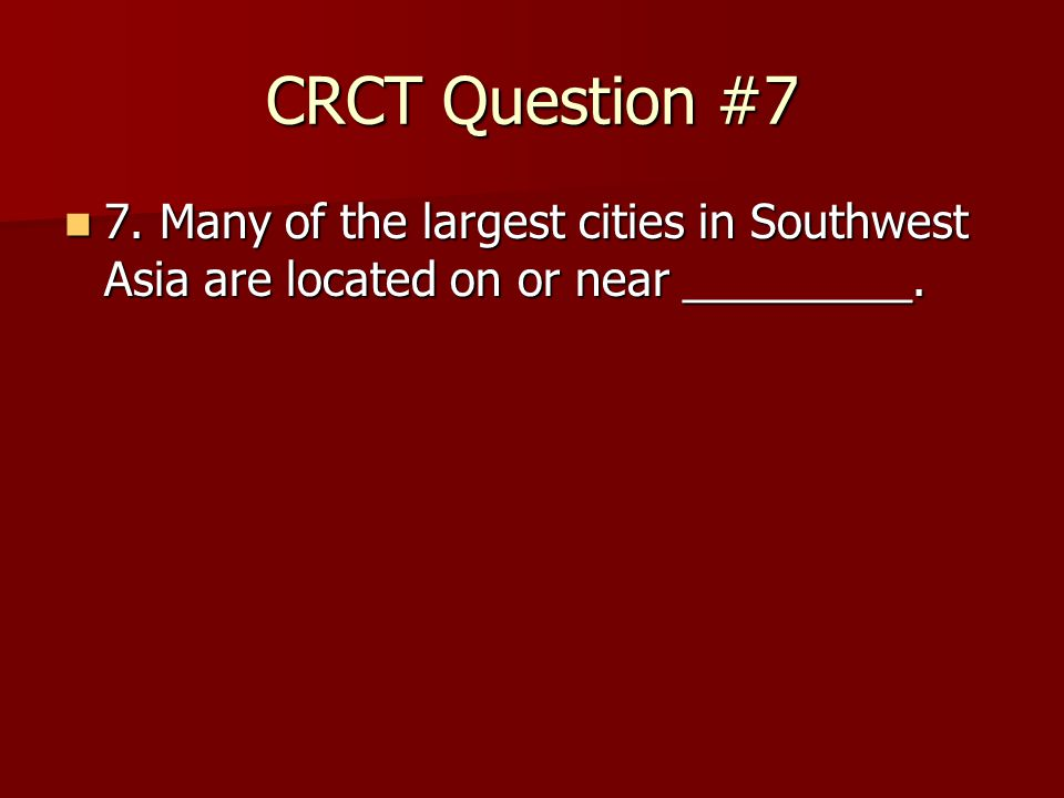 CRCT Question #7 7. Many of the largest cities in Southwest Asia are located on or near _________.