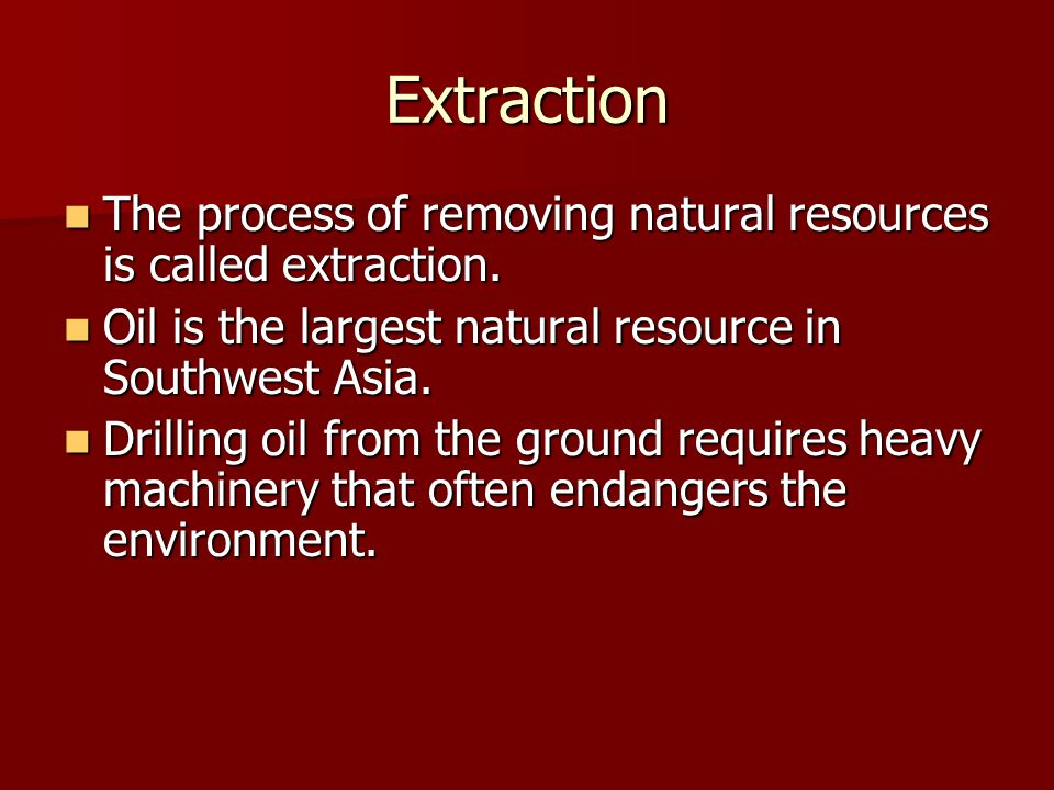Extraction The process of removing natural resources is called extraction. Oil is the largest natural resource in Southwest Asia.
