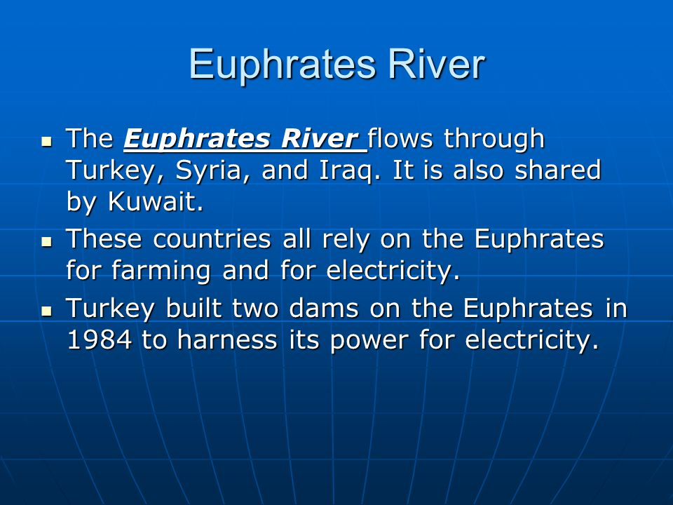 Euphrates River The Euphrates River flows through Turkey, Syria, and Iraq. It is also shared by Kuwait.