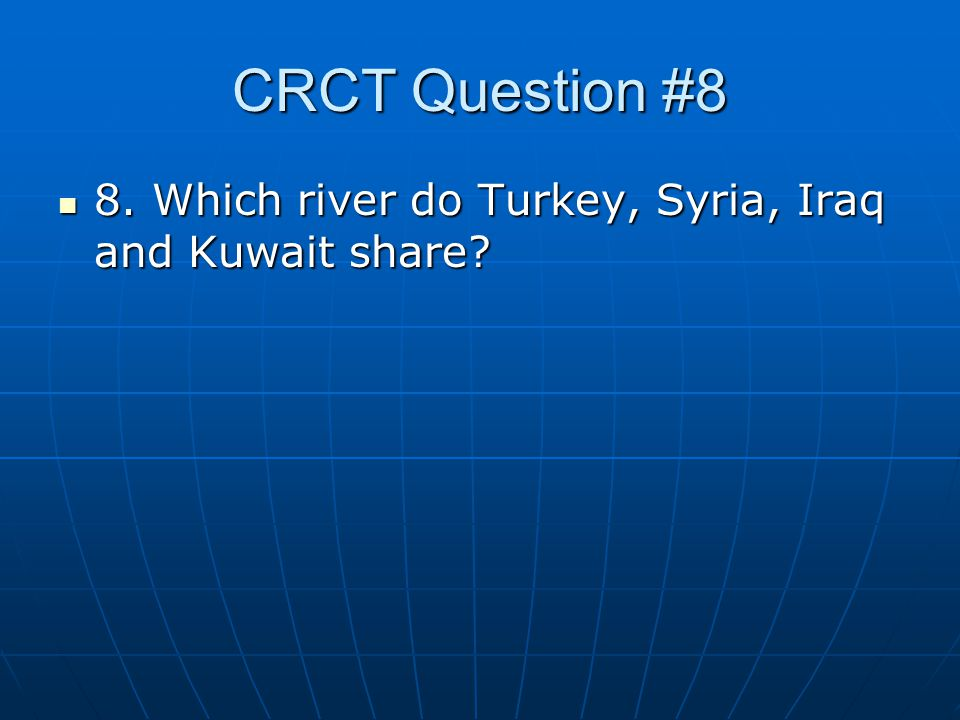 CRCT Question #8 8. Which river do Turkey, Syria, Iraq and Kuwait share