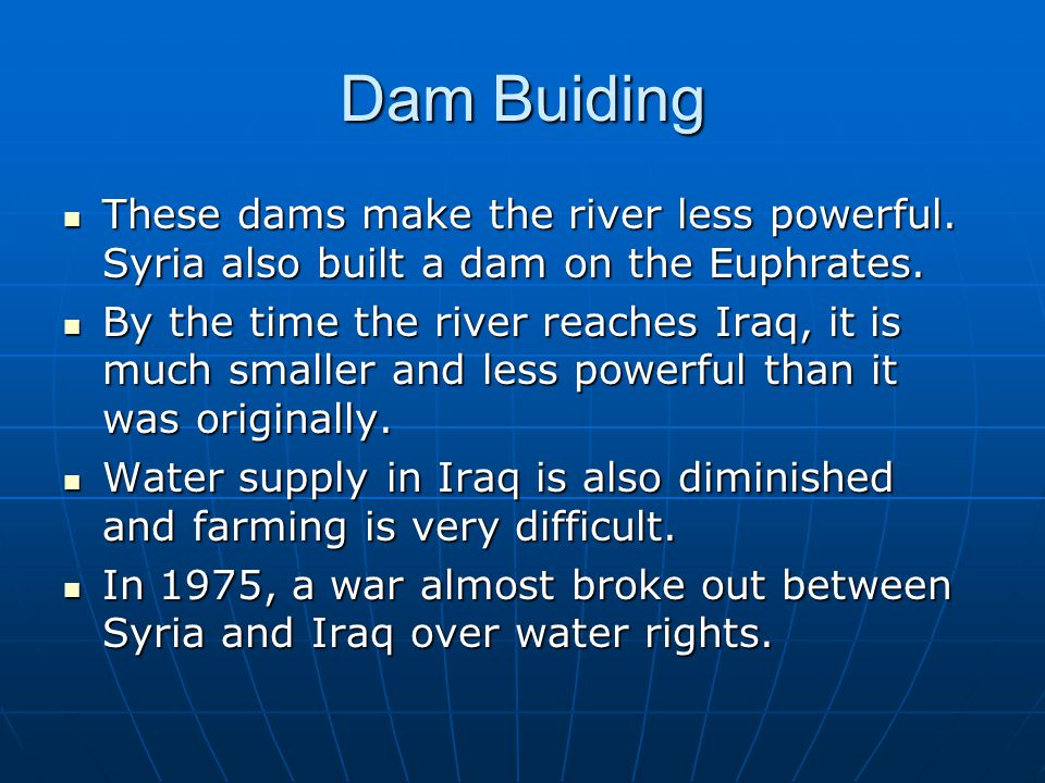 Dam Buiding These dams make the river less powerful. Syria also built a dam on the Euphrates.