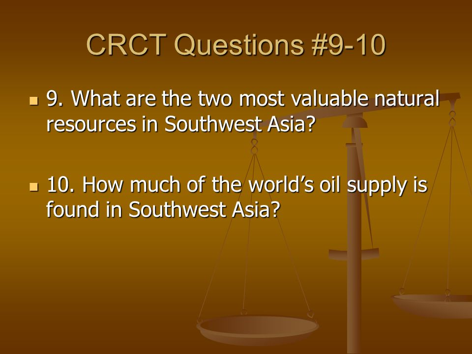 CRCT Questions #9-10 9. What are the two most valuable natural resources in Southwest Asia