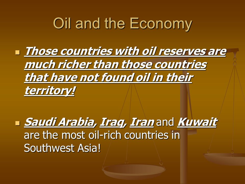Oil and the Economy Those countries with oil reserves are much richer than those countries that have not found oil in their territory!