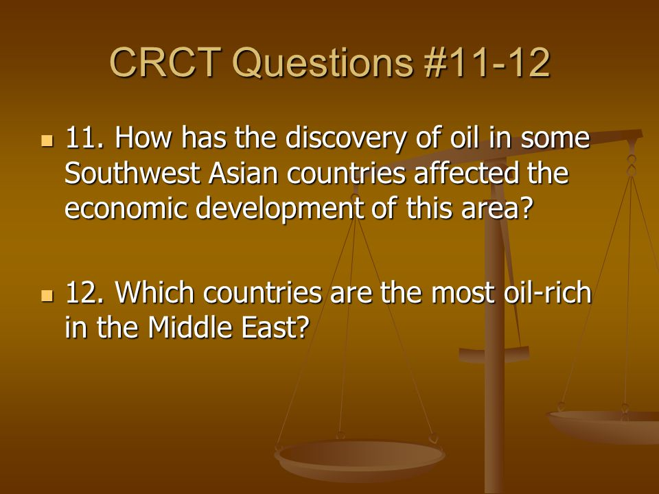 CRCT Questions #11-12 11. How has the discovery of oil in some Southwest Asian countries affected the economic development of this area