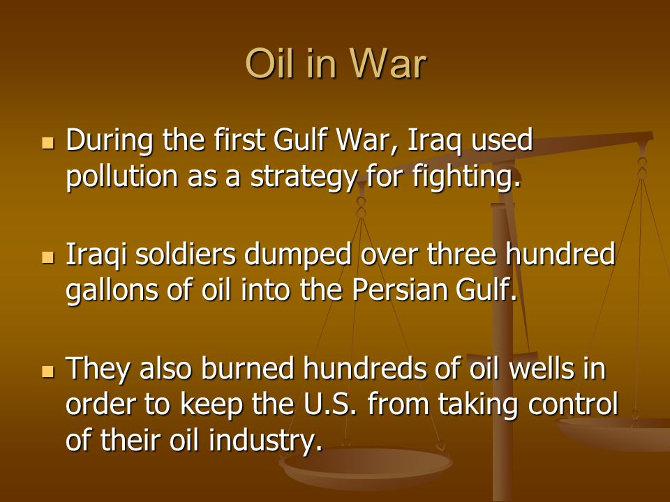 Oil in War During the first Gulf War, Iraq used pollution as a strategy for fighting.