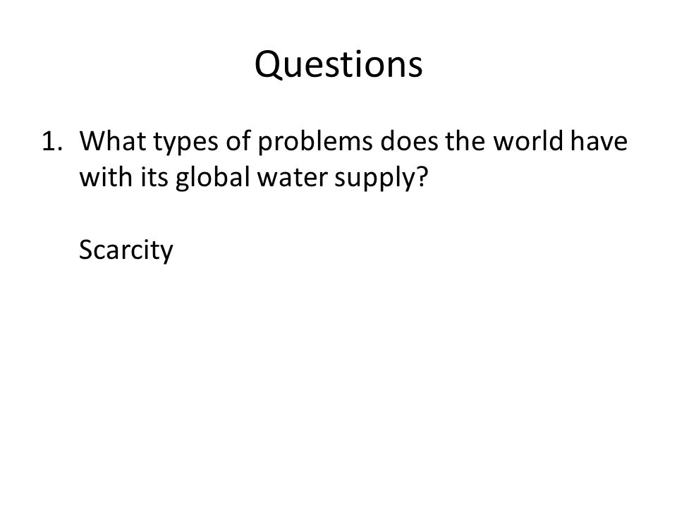 Questions What types of problems does the world have with its global water supply Scarcity
