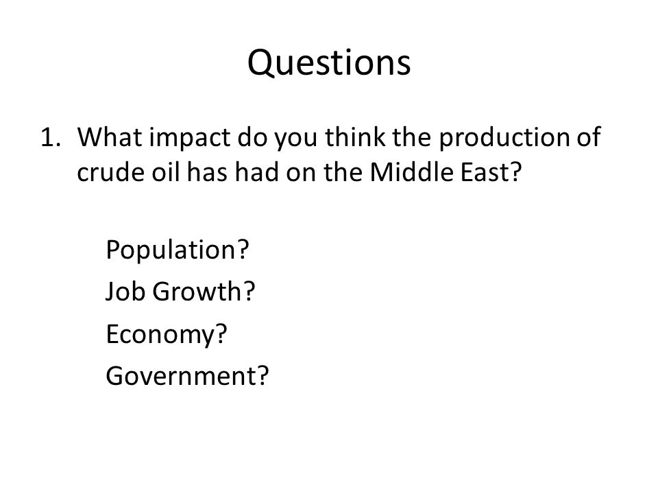 Questions What impact do you think the production of crude oil has had on the Middle East Population