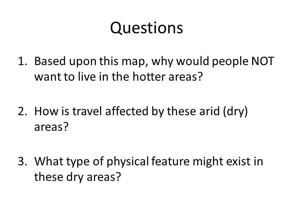 Questions Based upon this map, why would people NOT want to live in the hotter areas How is travel affected by these arid (dry) areas