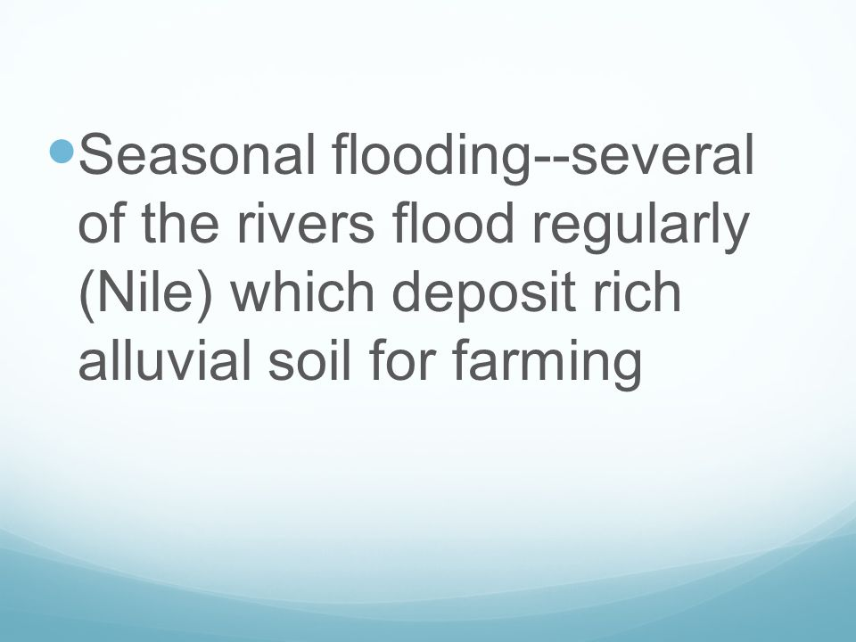 Seasonal flooding--several of the rivers flood regularly (Nile) which deposit rich alluvial soil for farming