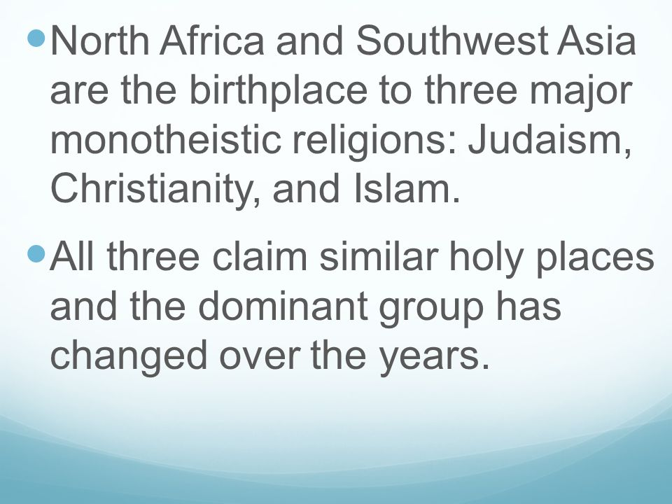 North Africa and Southwest Asia are the birthplace to three major monotheistic religions: Judaism, Christianity, and Islam.