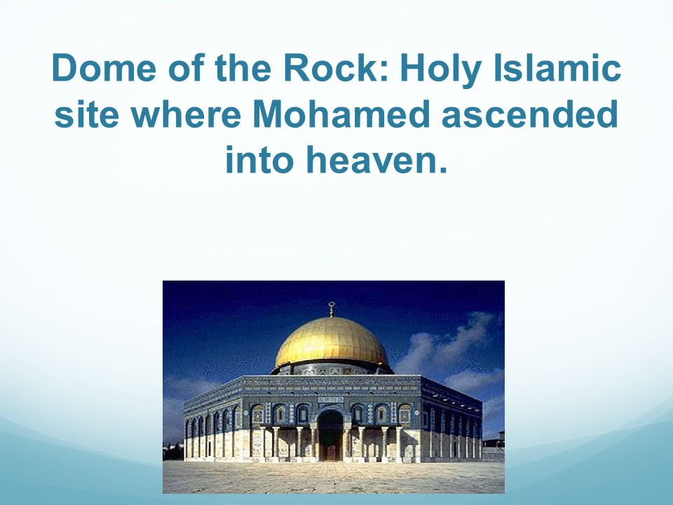 Dome of the Rock: Holy Islamic site where Mohamed ascended into heaven.
