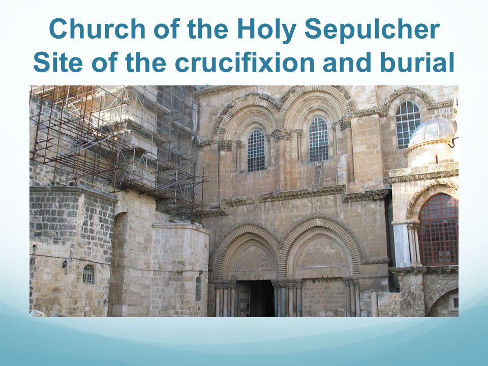 Church of the Holy Sepulcher Site of the crucifixion and burial of Jesus.