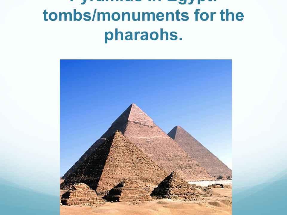 Pyramids in Egypt: tombs/monuments for the pharaohs.
