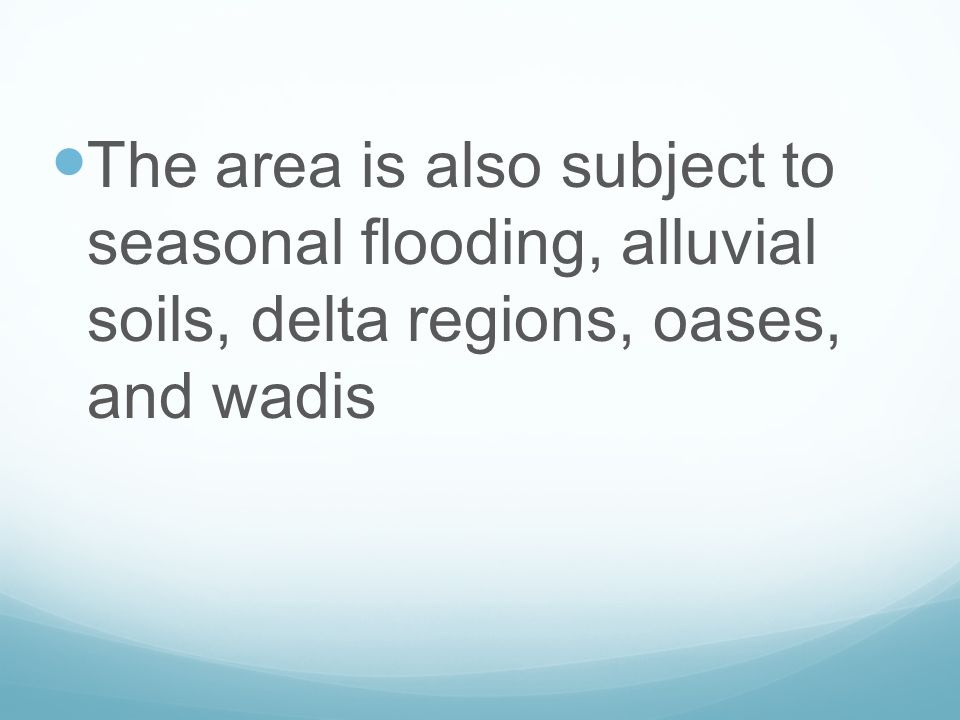 The area is also subject to seasonal flooding, alluvial soils, delta regions, oases, and wadis