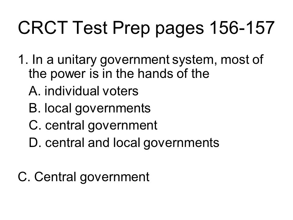 CRCT Test Prep pages 156-157 1. In a unitary government system, most of the power is in the hands of the.