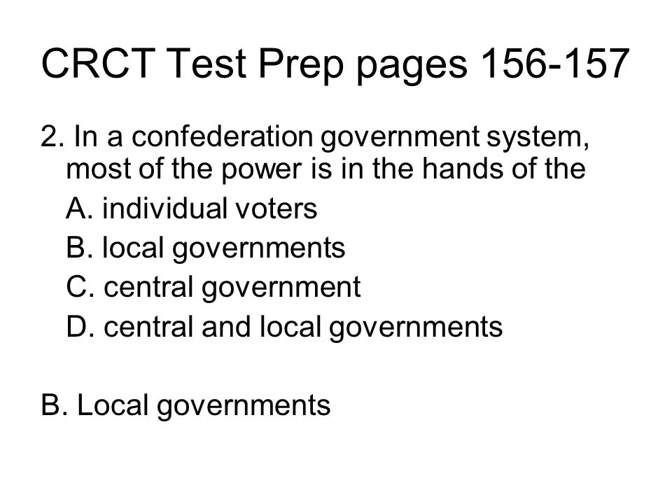 CRCT Test Prep pages 156-157 2. In a confederation government system, most of the power is in the hands of the.