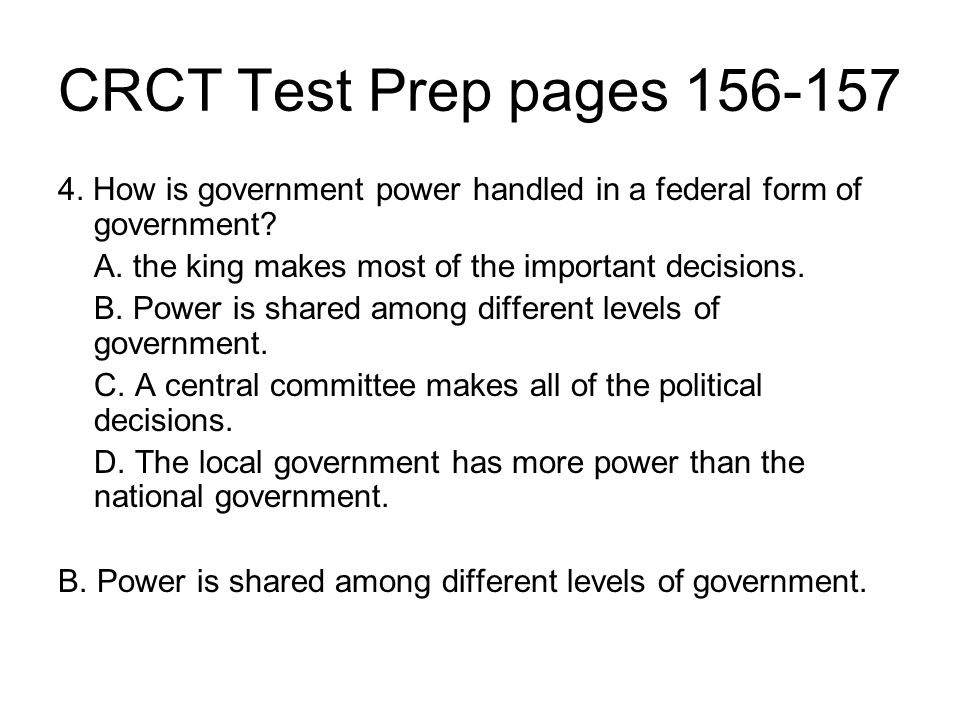 CRCT Test Prep pages 156-157 4. How is government power handled in a federal form of government A. the king makes most of the important decisions.