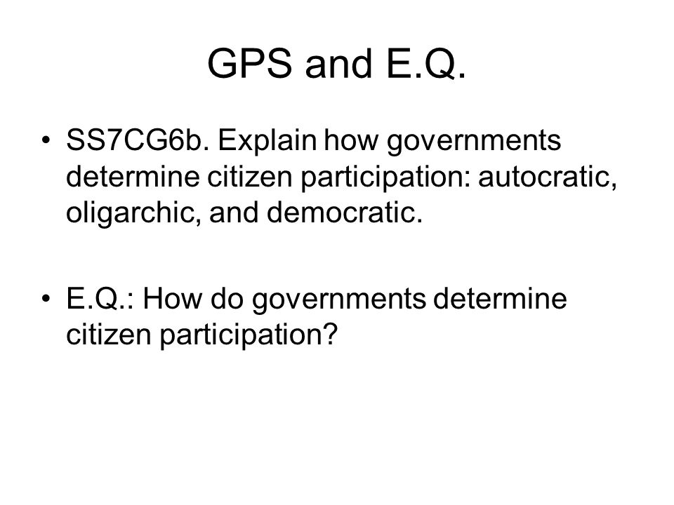 GPS and E.Q. SS7CG6b. Explain how governments determine citizen participation: autocratic, oligarchic, and democratic.
