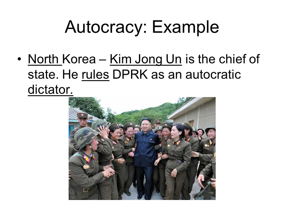 Autocracy: Example North Korea – Kim Jong Un is the chief of state.