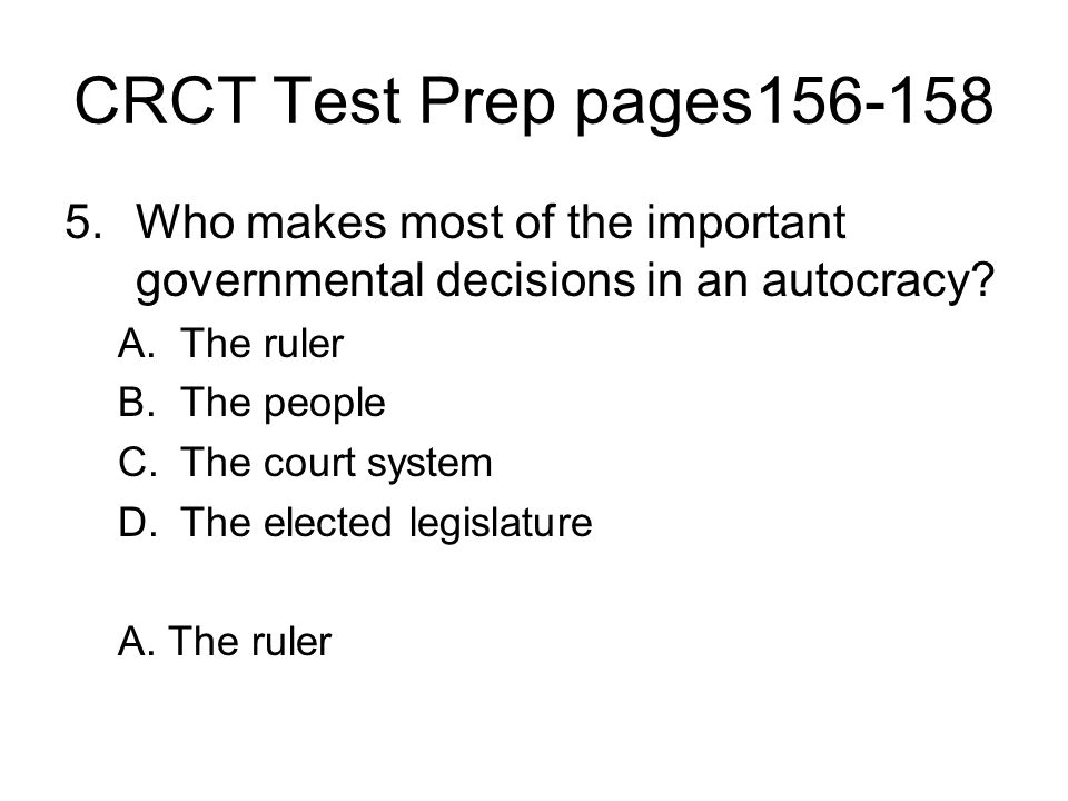 CRCT Test Prep pages156-158 Who makes most of the important governmental decisions in an autocracy