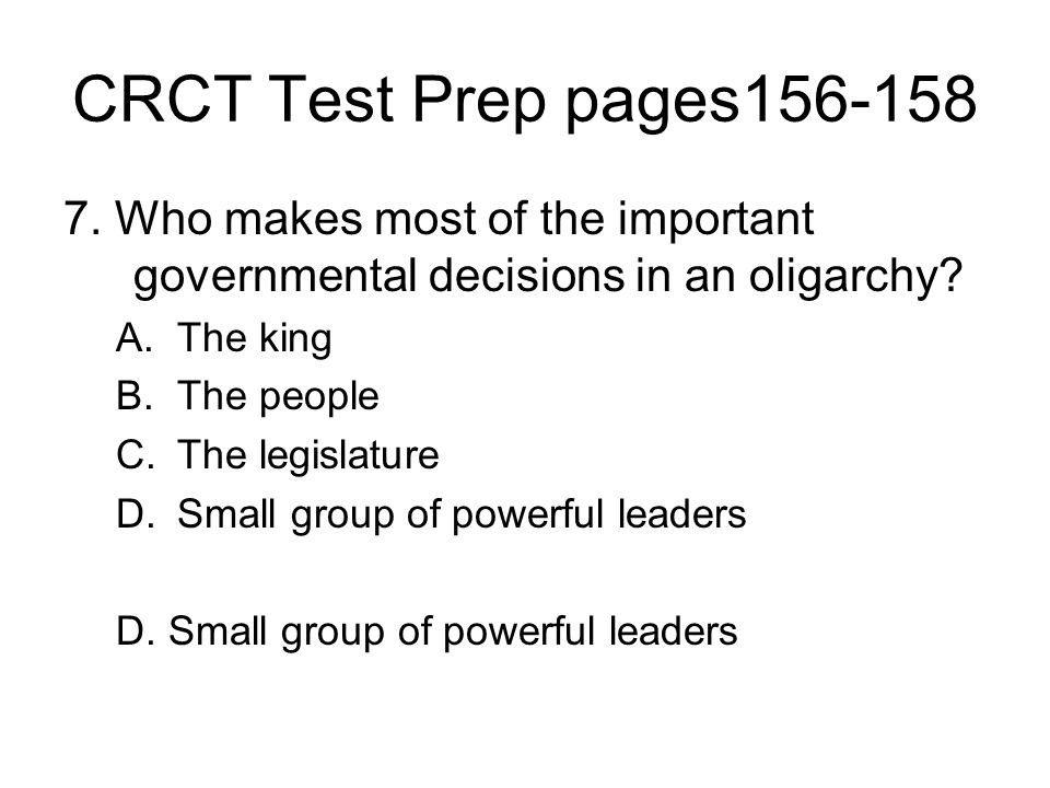 CRCT Test Prep pages156-158 7. Who makes most of the important governmental decisions in an oligarchy