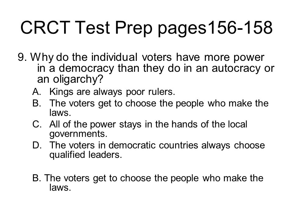 CRCT Test Prep pages156-158 9. Why do the individual voters have more power in a democracy than they do in an autocracy or an oligarchy