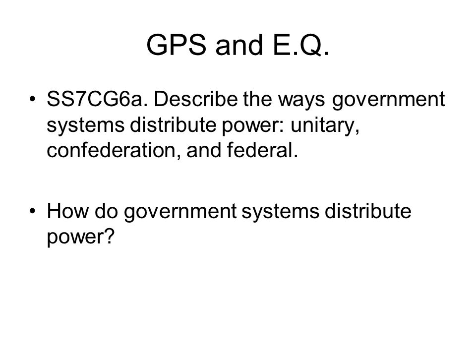 GPS and E.Q. SS7CG6a. Describe the ways government systems distribute power: unitary, confederation, and federal.