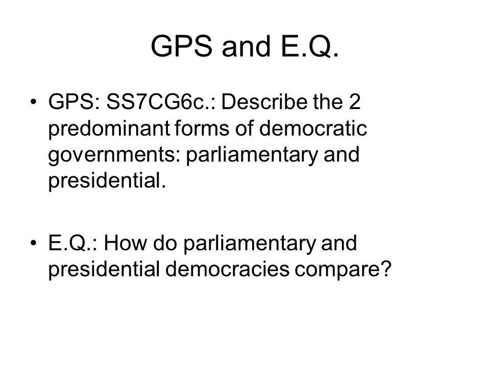 GPS and E.Q. GPS: SS7CG6c.: Describe the 2 predominant forms of democratic governments: parliamentary and presidential.